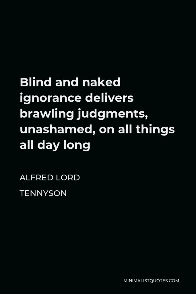 Alfred Lord Tennyson Quote - Blind and naked ignorance delivers brawling judgments, unashamed, on all things all day long