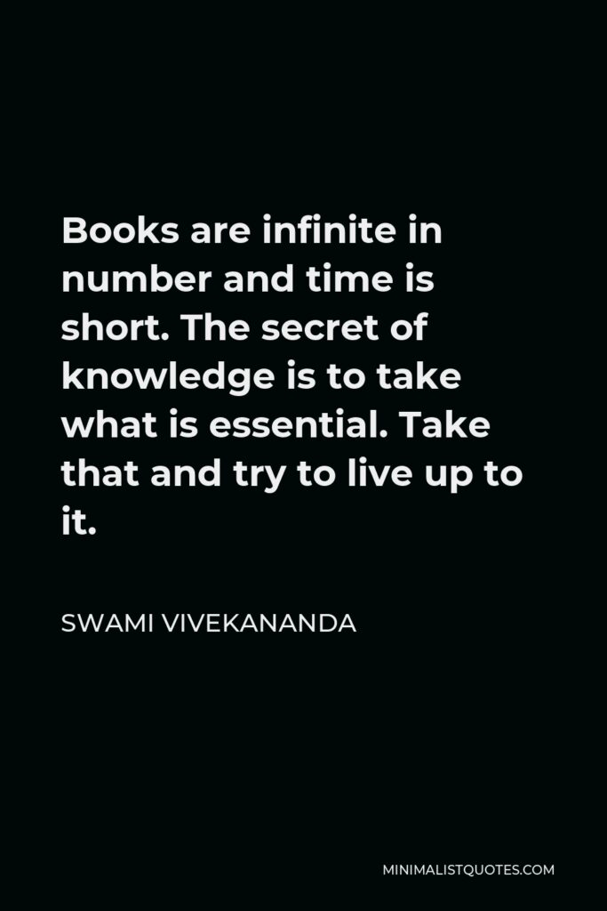 Swami Vivekananda Quote - Books are infinite in number and time is short. The secret of knowledge is to take what is essential. Take that and try to live up to it.