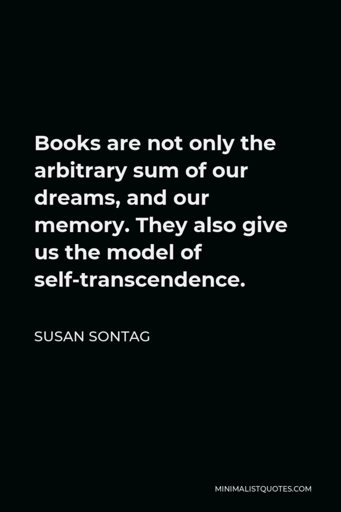 Susan Sontag Quote - Books are not only the arbitrary sum of our dreams, and our memory. They also give us the model of self-transcendence.