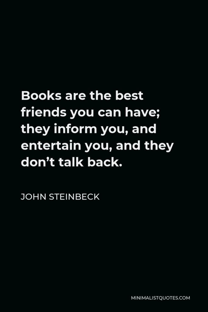 John Steinbeck Quote - Books are the best friends you can have; they inform you, and entertain you, and they don't talk back.