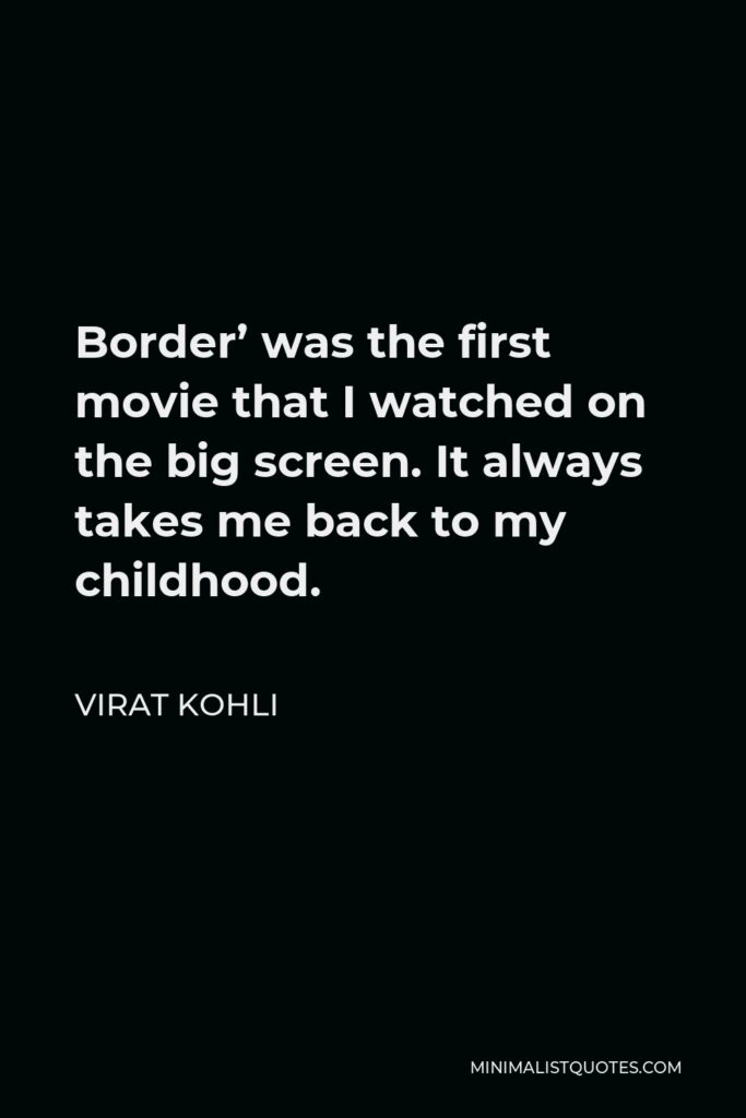 Virat Kohli Quote - Border' was the first movie that I watched on the big screen. It always takes me back to my childhood.