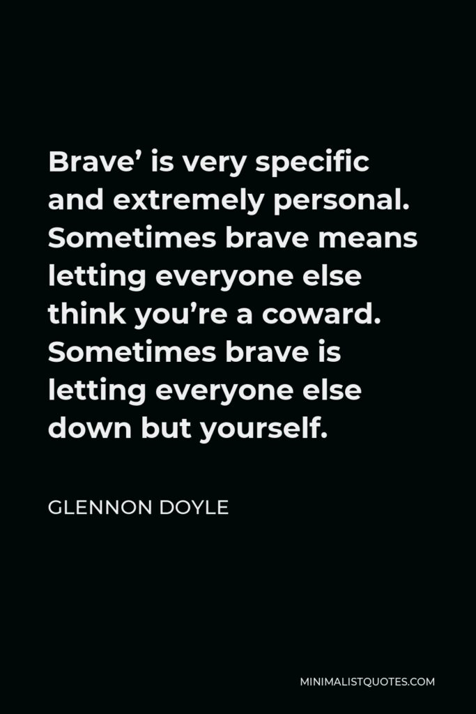 Glennon Doyle Quote - Brave' is very specific and extremely personal. Sometimes brave means letting everyone else think you're a coward. Sometimes brave is letting everyone else down but yourself.