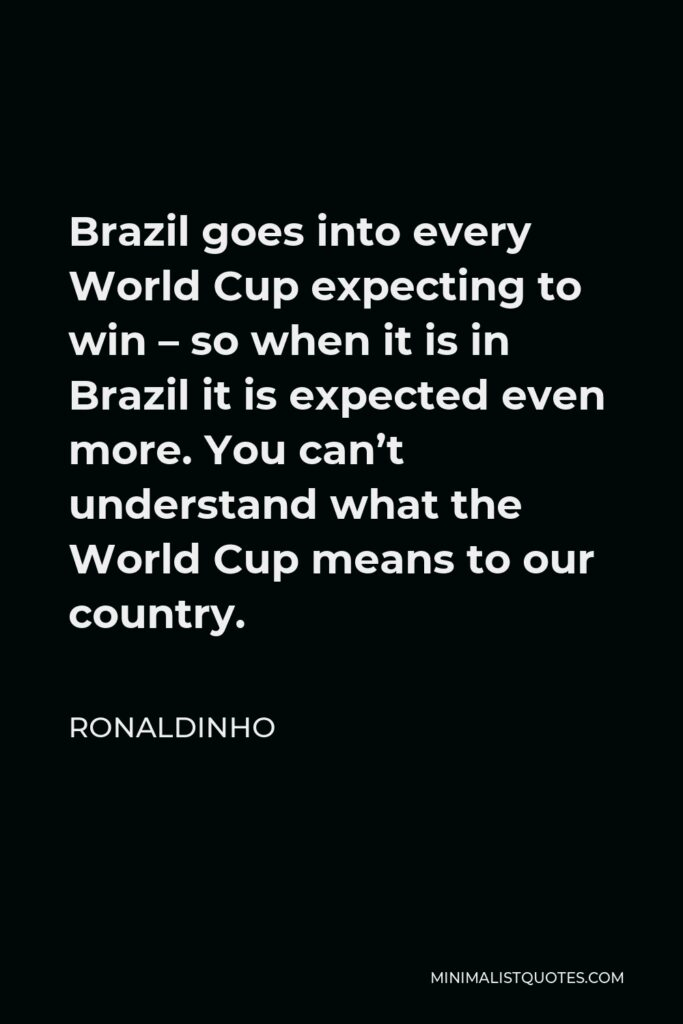 Ronaldinho Quote - Brazil goes into every World Cup expecting to win – so when it is in Brazil it is expected even more. You can't understand what the World Cup means to our country.