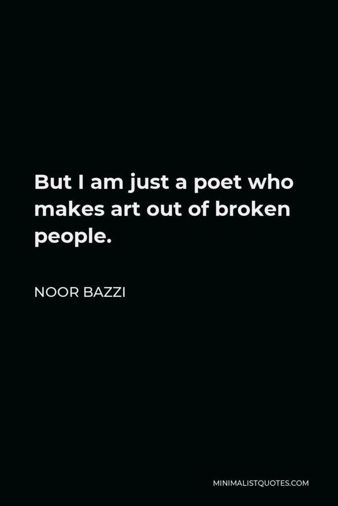 Noor Bazzi Quote - But I am just a poet who makes art out of broken people.