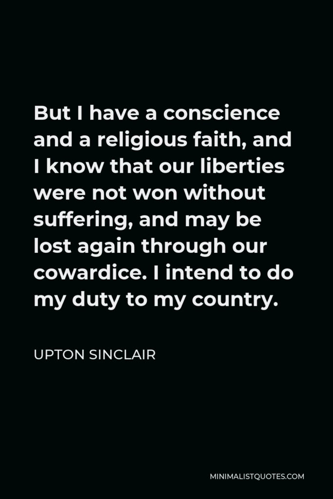 Upton Sinclair Quote - But I have a conscience and a religious faith, and I know that our liberties were not won without suffering, and may be lost again through our cowardice. I intend to do my duty to my country.