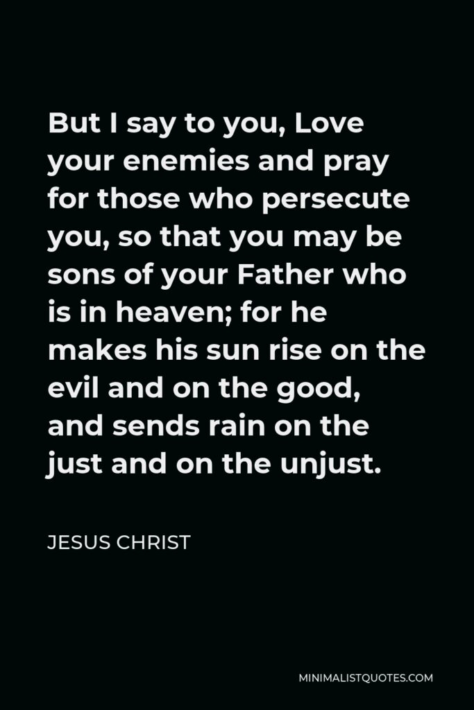 Jesus Christ Quote - But I say to you, Love your enemies and pray for those who persecute you, so that you may be sons of your Father who is in heaven; for he makes his sun rise on the evil and on the good, and sends rain on the just and on the unjust.