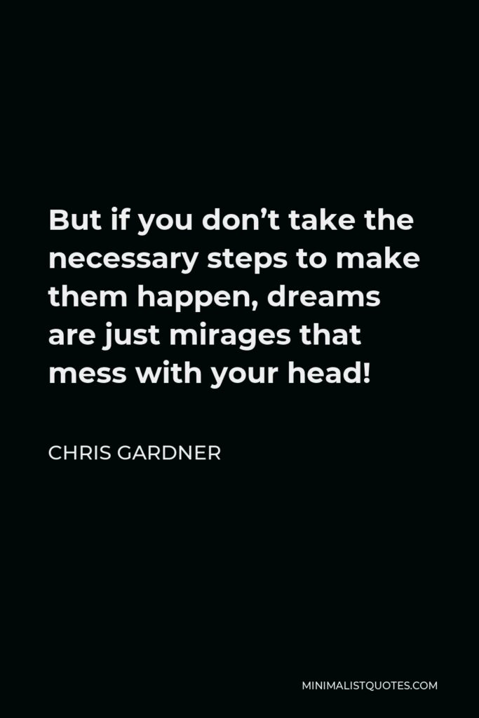 Chris Gardner Quote - But if you don't take the necessary steps to make them happen, dreams are just mirages that mess with your head!