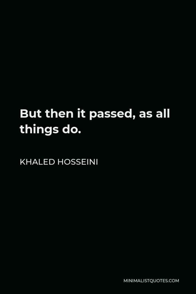 Khaled Hosseini Quote - But then it passed, as all things do.