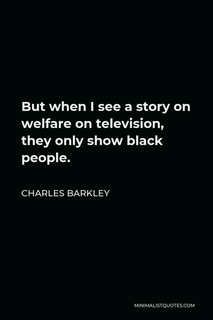 Charles Barkley Quote - But when I see a story on welfare on television, they only show black people.