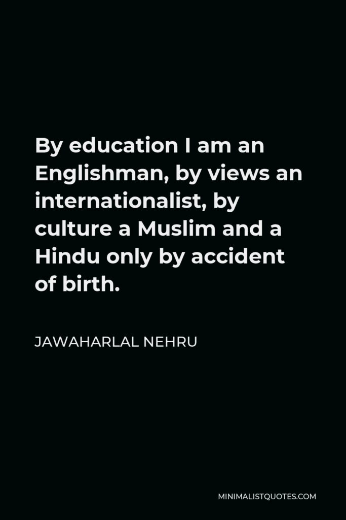 Jawaharlal Nehru Quote - By education I am an Englishman, by views an internationalist, by culture a Muslim and a Hindu only by accident of birth.