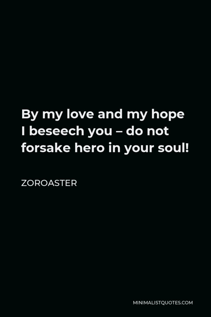 Zoroaster Quote - By my love and my hope I beseech you – do not forsake hero in your soul!