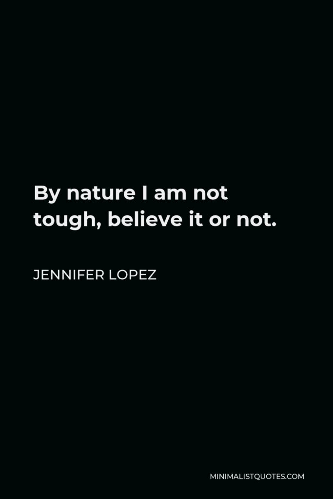 Jennifer Lopez Quote - By nature I am not tough, believe it or not.