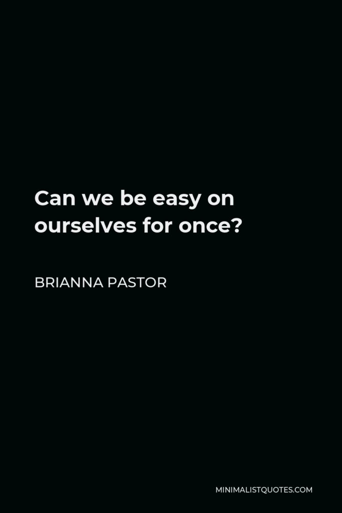 Brianna Pastor Quote - Can we be easy on ourselves for once?