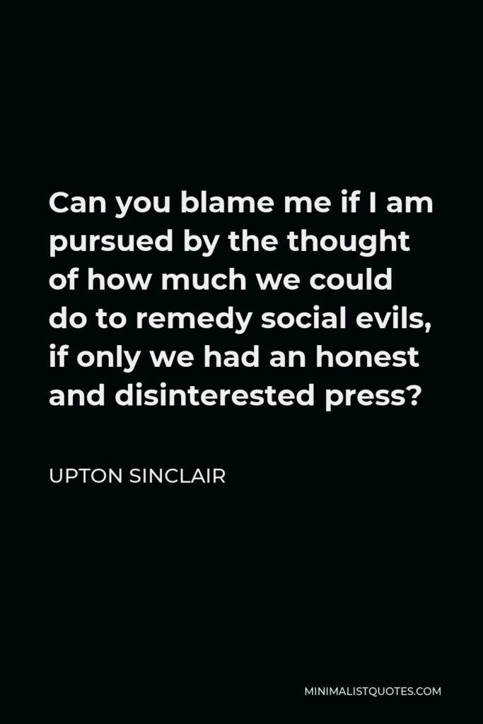 Upton Sinclair Quote - Can you blame me if I am pursued by the thought of how much we could do to remedy social evils, if only we had an honest and disinterested press?