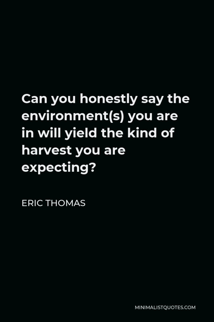 Eric Thomas Quote - Can you honestly say the environment(s) you are in will yield the kind of harvest you are expecting?