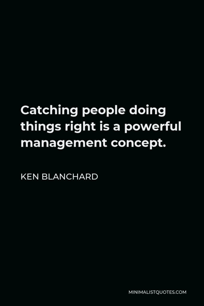 Ken Blanchard Quote - Catching people doing things right is a powerful management concept.