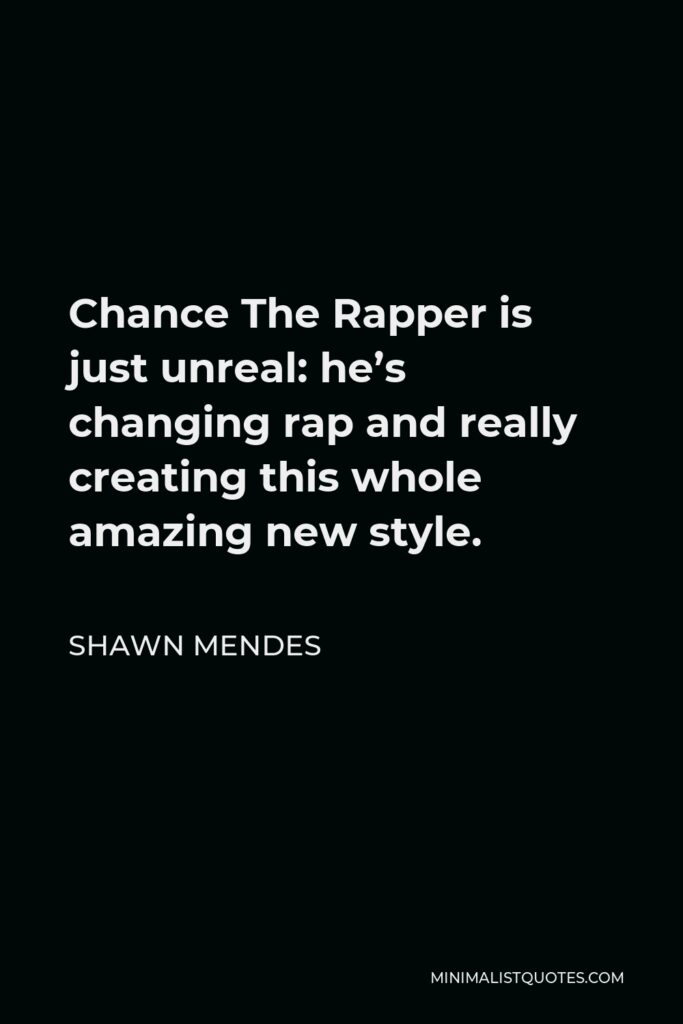 Shawn Mendes Quote - Chance The Rapper is just unreal: he's changing rap and really creating this whole amazing new style.
