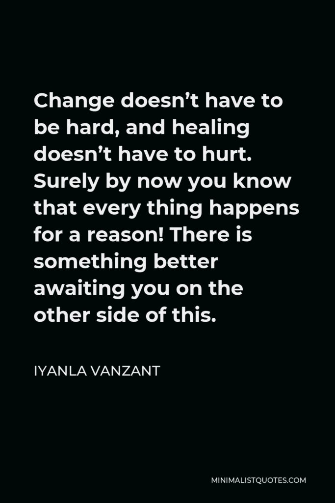 Iyanla Vanzant Quote - Change doesn't have to be hard, and healing doesn't have to hurt. Surely by now you know that every thing happens for a reason! There is something better awaiting you on the other side of this.