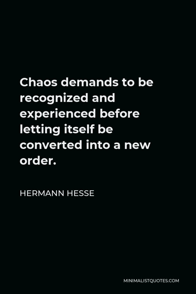 Hermann Hesse Quote - Chaos demands to be recognized and experienced before letting itself be converted into a new order.