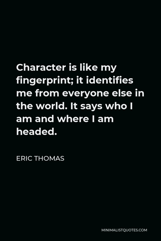 Eric Thomas Quote - Character is like my fingerprint; it identifies me from everyone else in the world. It says who I am and where I am headed.