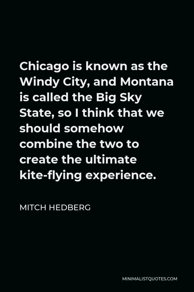 Mitch Hedberg Quote - Chicago is known as the Windy City, and Montana is called the Big Sky State, so I think that we should somehow combine the two to create the ultimate kite-flying experience.