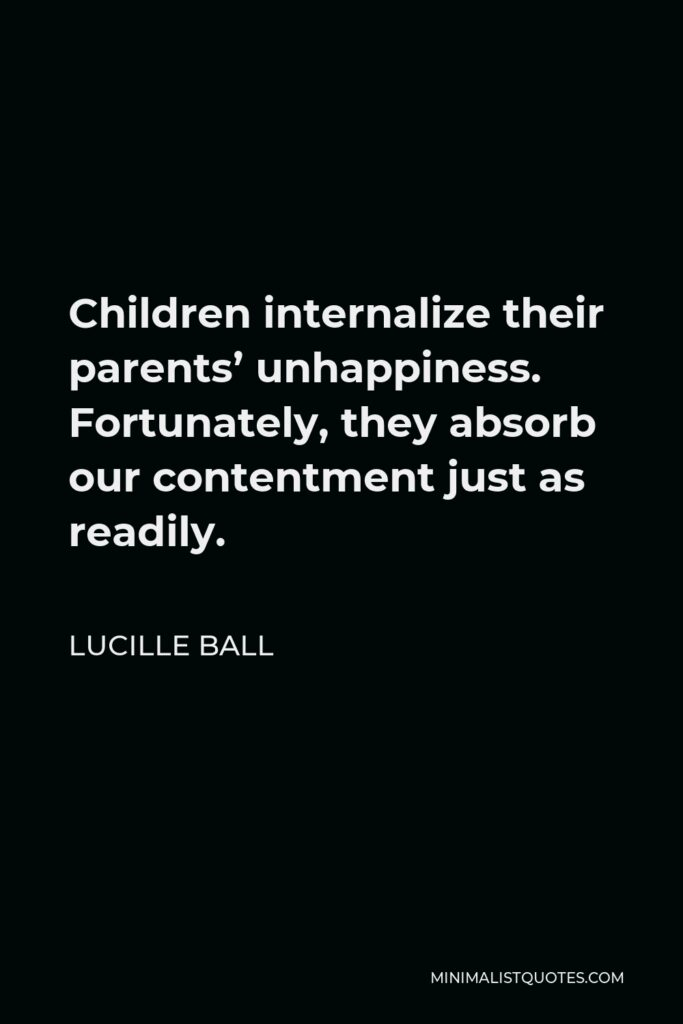Lucille Ball Quote - Children internalize their parents' unhappiness. Fortunately, they absorb our contentment just as readily.