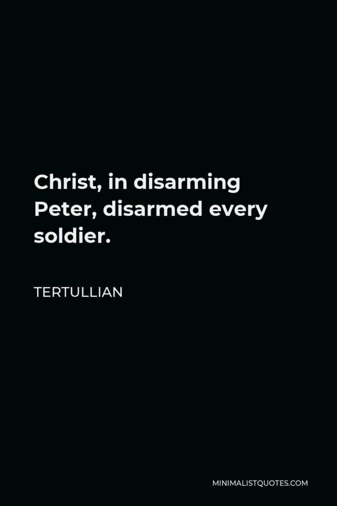 Tertullian Quote - Christ, in disarming Peter, disarmed every soldier.