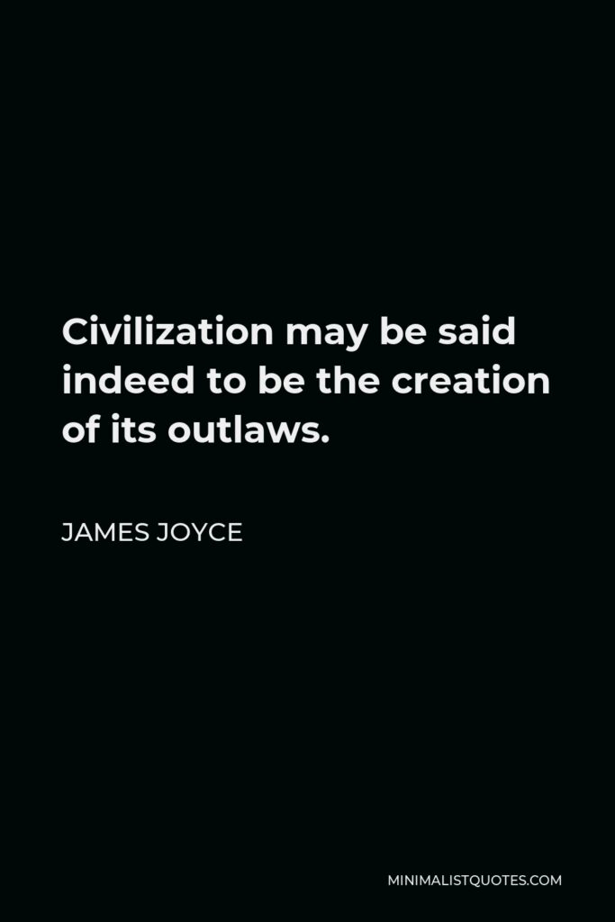 James Joyce Quote - Civilization may be said indeed to be the creation of its outlaws.