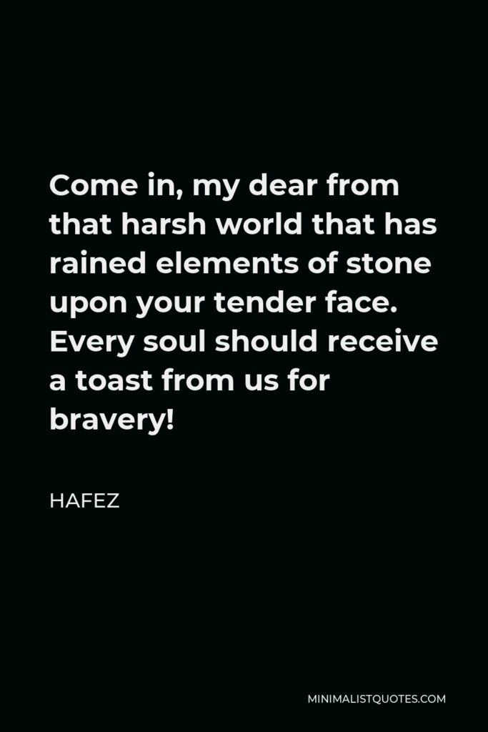 Hafez Quote - Come in, my dear from that harsh world that has rained elements of stone upon your tender face. Every soul should receive a toast from us for bravery!