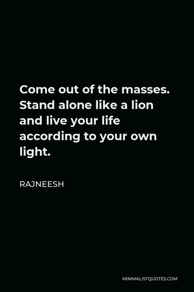 Rajneesh Quote - Come out of the masses. Stand alone like a lion and live your life according to your own light.
