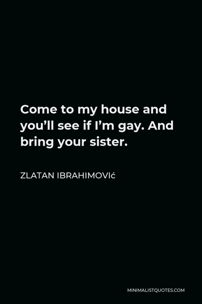 Zlatan Ibrahimović Quote - Come to my house and you'll see if I'm gay. And bring your sister.