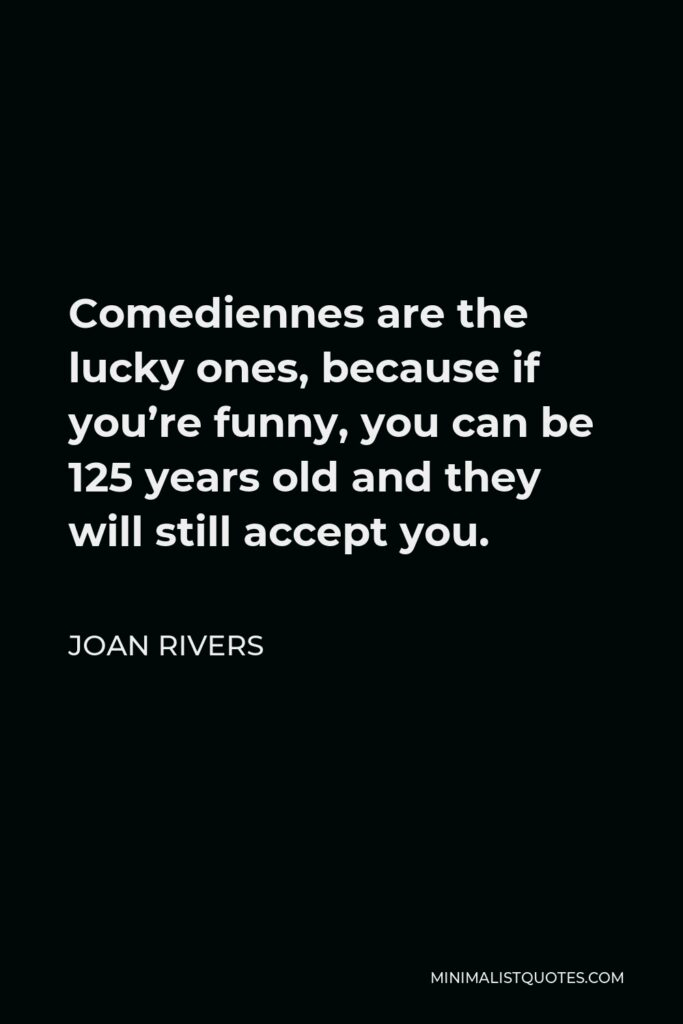 Joan Rivers Quote - Comediennes are the lucky ones, because if you're funny, you can be 125 years old and they will still accept you.