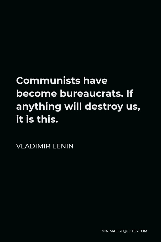 Vladimir Lenin Quote - Communists have become bureaucrats. If anything will destroy us, it is this.