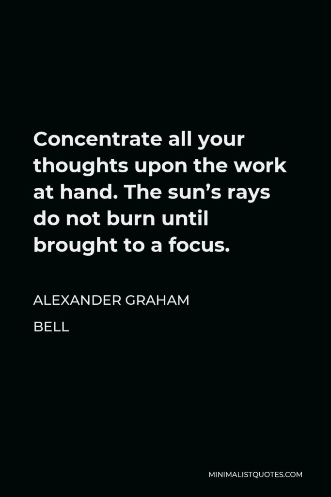 Alexander Graham Bell Quote - Concentrate all your thoughts upon the work at hand. The sun's rays do not burn until brought to a focus.