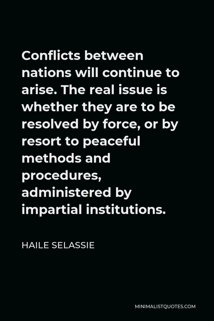 Haile Selassie Quote - Conflicts between nations will continue to arise. The real issue is whether they are to be resolved by force, or by resort to peaceful methods and procedures, administered by impartial institutions.