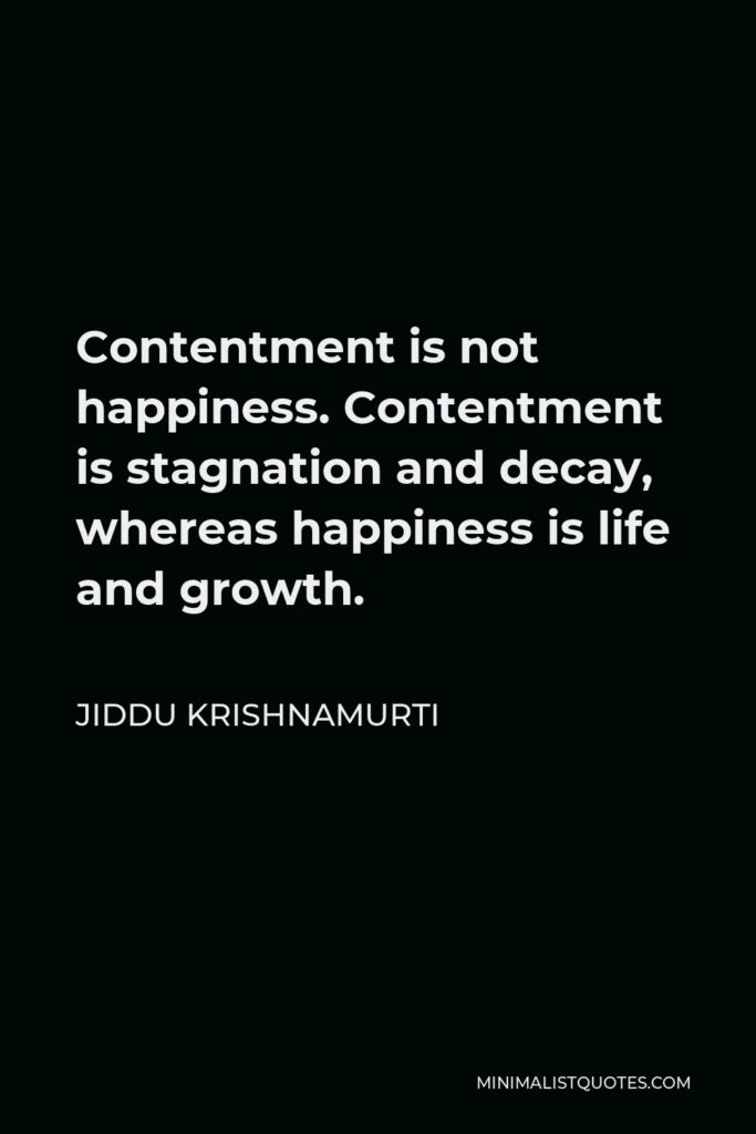 Jiddu Krishnamurti Quote - Contentment is not happiness. Contentment is stagnation and decay, whereas happiness is life and growth.