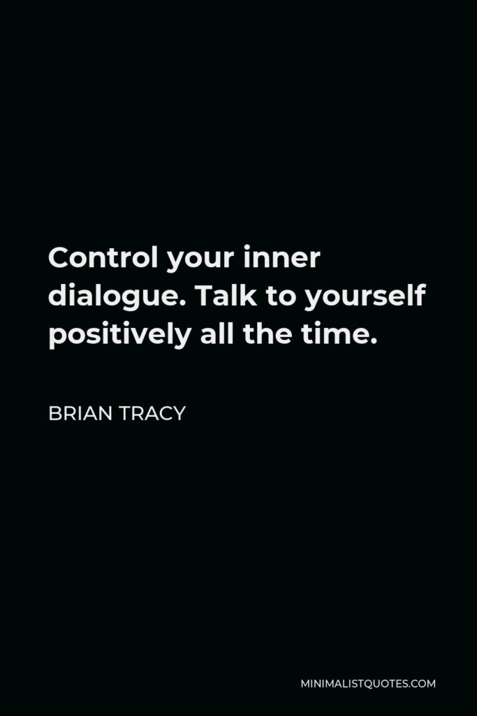 Brian Tracy Quote - Control your inner dialogue. Talk to yourself positively all the time.