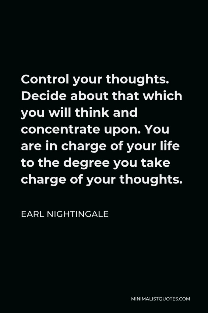Earl Nightingale Quote - Control your thoughts. Decide about that which you will think and concentrate upon. You are in charge of your life to the degree you take charge of your thoughts.