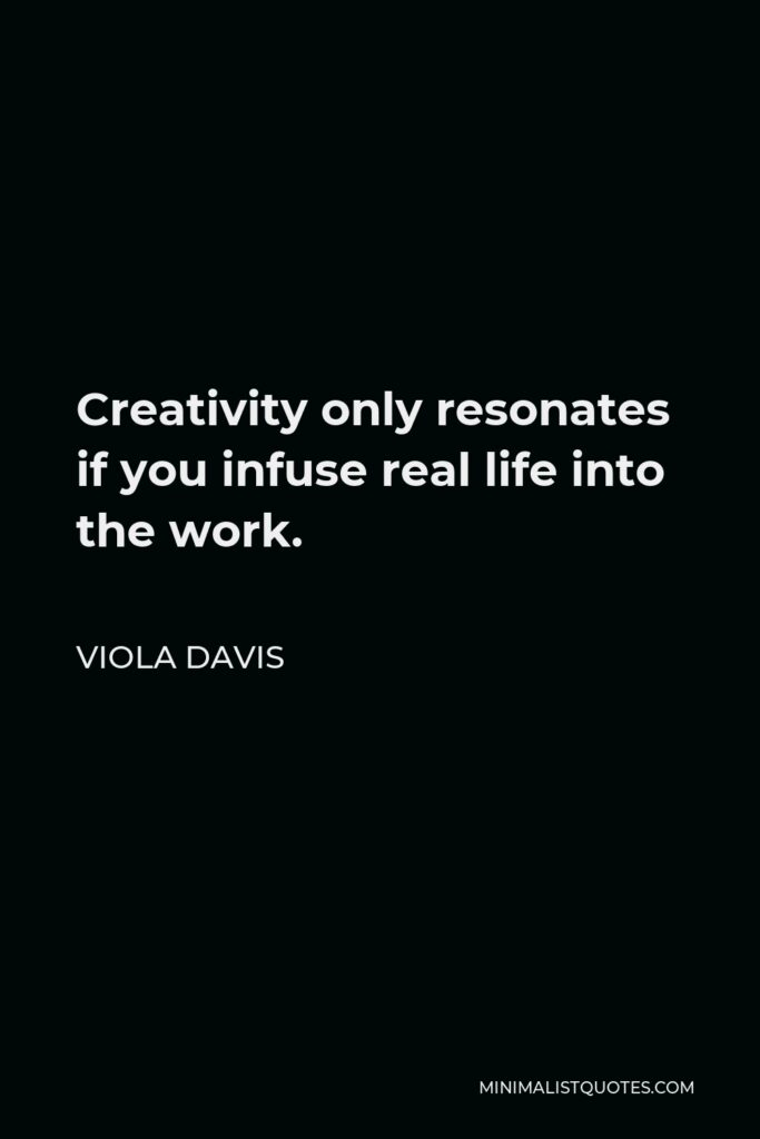 Viola Davis Quote - Creativity only resonates if you infuse real life into the work.
