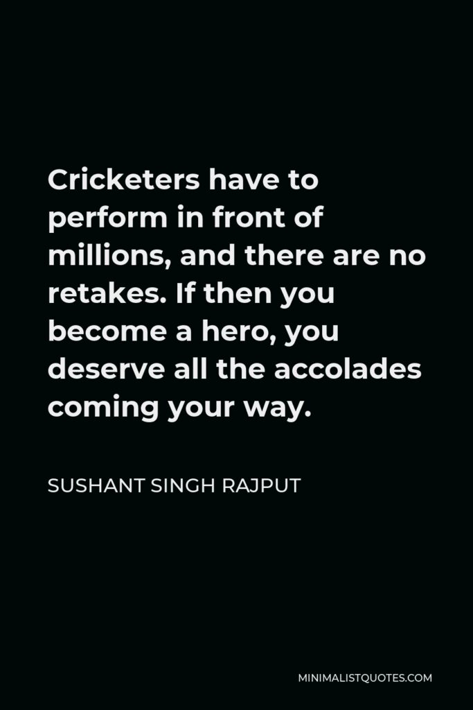 Sushant Singh Rajput Quote - Cricketers have to perform in front of millions, and there are no retakes. If then you become a hero, you deserve all the accolades coming your way.
