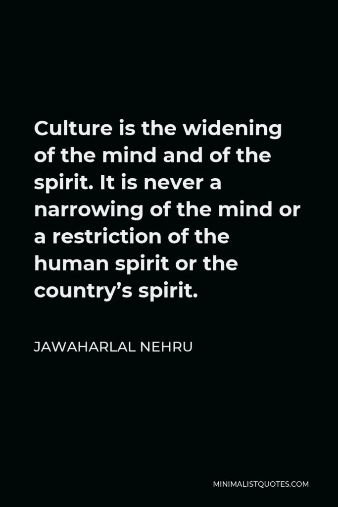 Jawaharlal Nehru Quote - Culture is the widening of the mind and of the spirit.