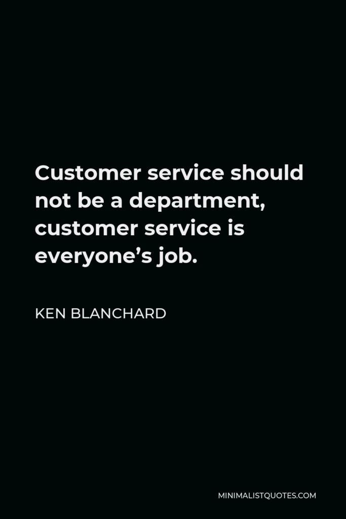 Ken Blanchard Quote - Customer service should not be a department, customer service is everyone's job.
