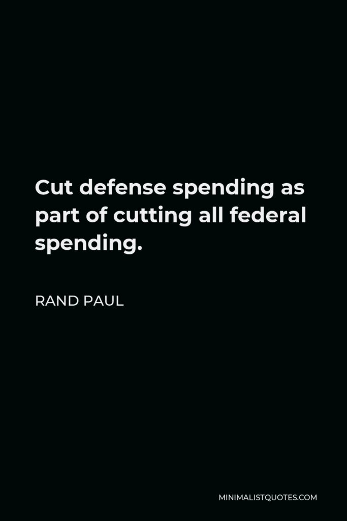 Rand Paul Quote - Cut defense spending as part of cutting all federal spending.