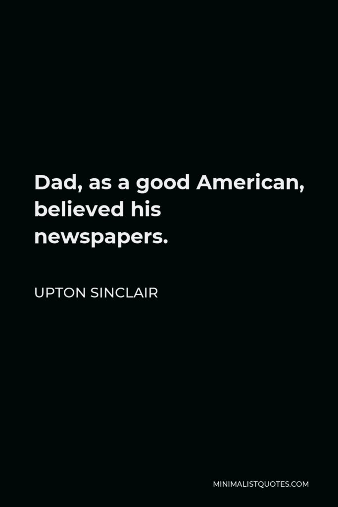 Upton Sinclair Quote - Dad, as a good American, believed his newspapers.