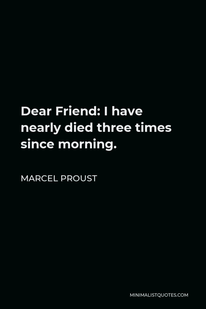 Marcel Proust Quote - Dear Friend: I have nearly died three times since morning.