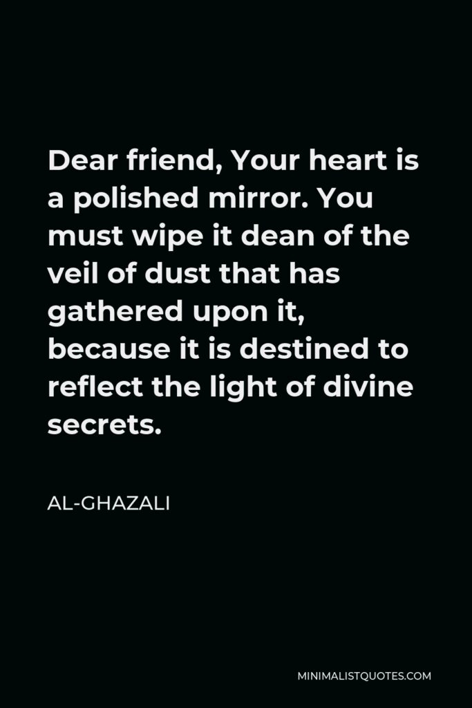 Al-Ghazali Quote - Dear friend, Your heart is a polished mirror. You must wipe it dean of the veil of dust that has gathered upon it, because it is destined to reflect the light of divine secrets.
