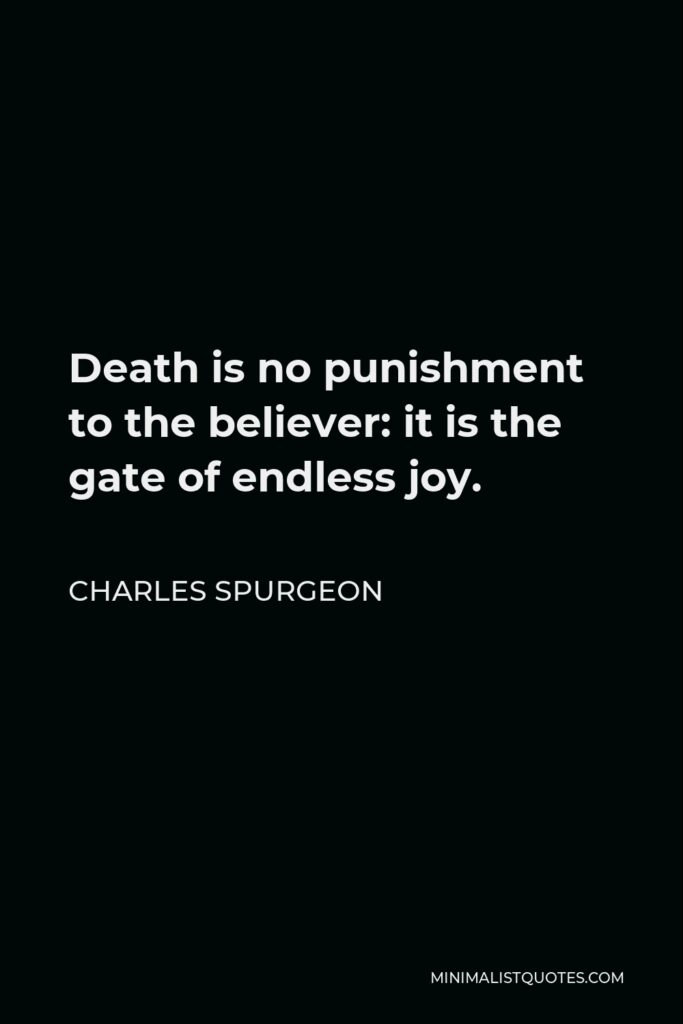 Charles Spurgeon Quote - Death is no punishment to the believer: it is the gate of endless joy.