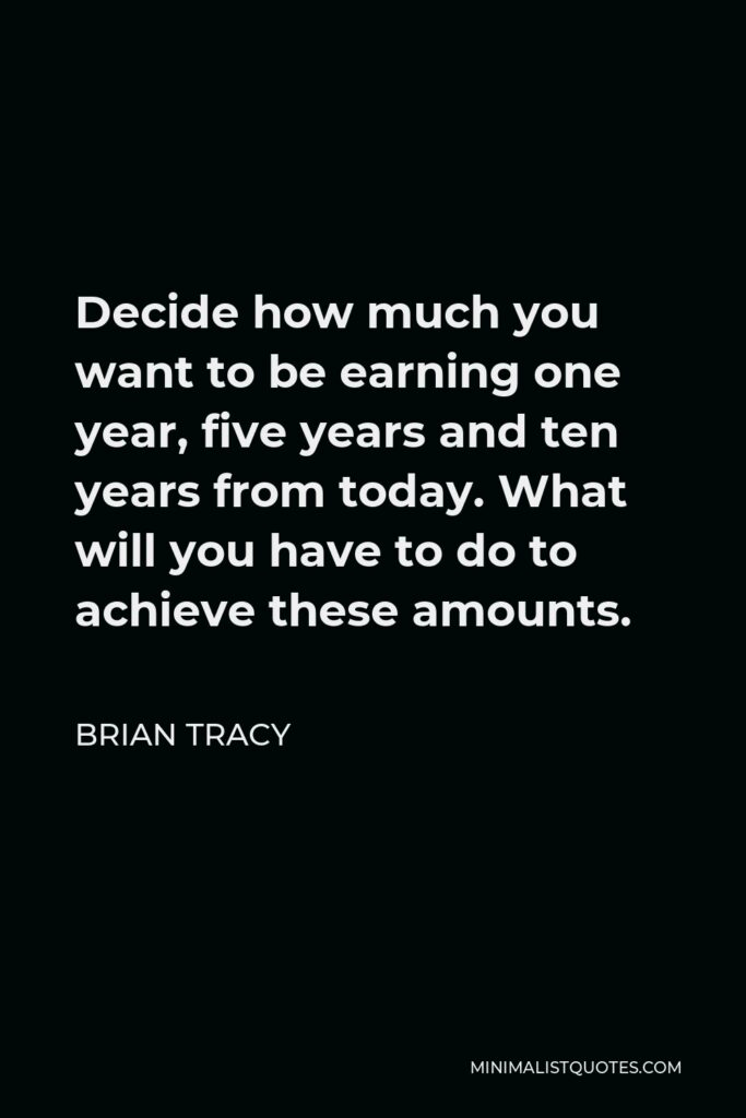 Brian Tracy Quote - Decide how much you want to be earning one year, five years and ten years from today. What will you have to do to achieve these amounts.