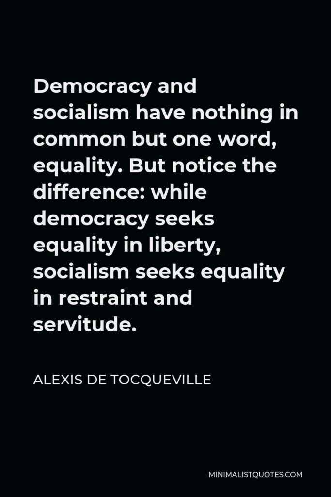 Alexis de Tocqueville Quote - Democracy and socialism have nothing in common but one word, equality. But notice the difference: while democracy seeks equality in liberty, socialism seeks equality in restraint and servitude.