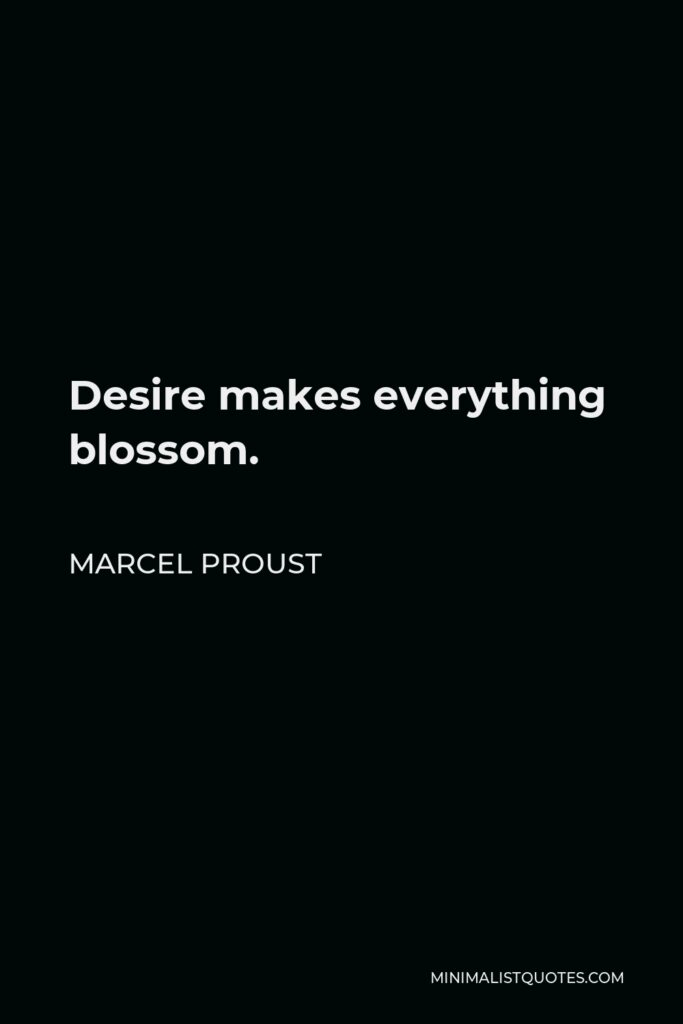 Marcel Proust Quote - Desire makes everything blossom.